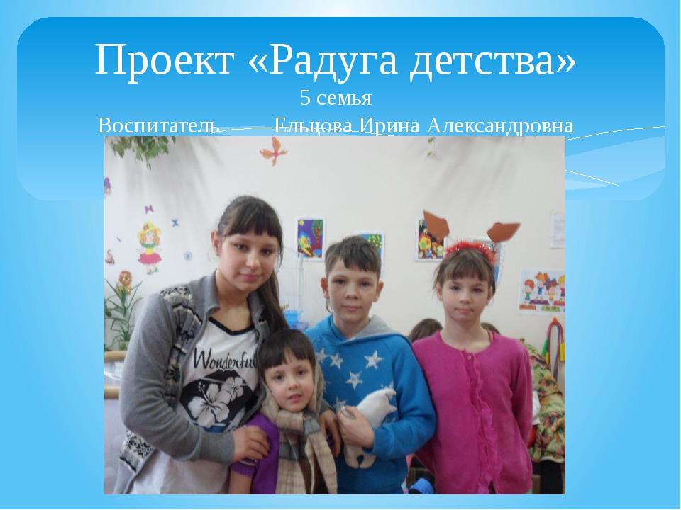 Проект «Радуга детства» 5 семья Воспитатель Ельцова Ирина Александровна