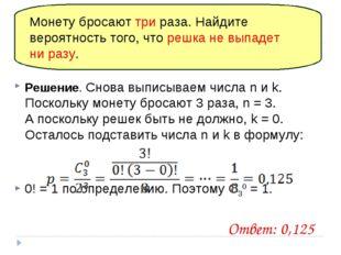 Решение. Снова выписываем числа n и k. Поскольку монету бросают 3раза, n = 3
