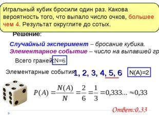 Решение: Случайный эксперимент – бросание кубика. Элементарное событие – числ