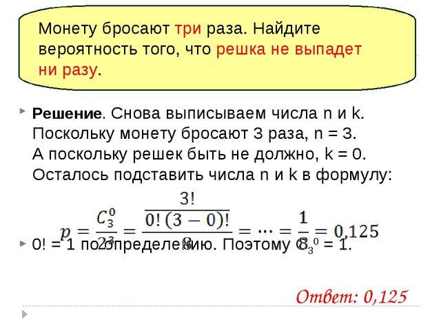 Решение. Снова выписываем числа n и k. Поскольку монету бросают 3раза, n = 3...