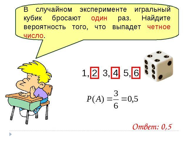 В случайном эксперименте игральный кубик бросают один раз. Найдите вероятност...