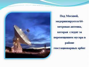 Под Москвой, модернизируется 64-метровая антенна, которая следит за перемещен