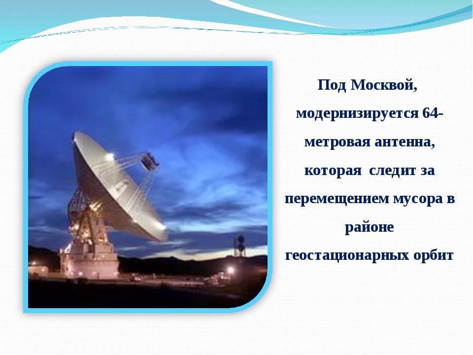 Под Москвой, модернизируется 64-метровая антенна, которая следит за перемещен...
