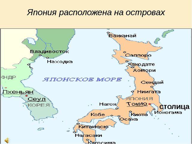 Япония расположена на островах столица