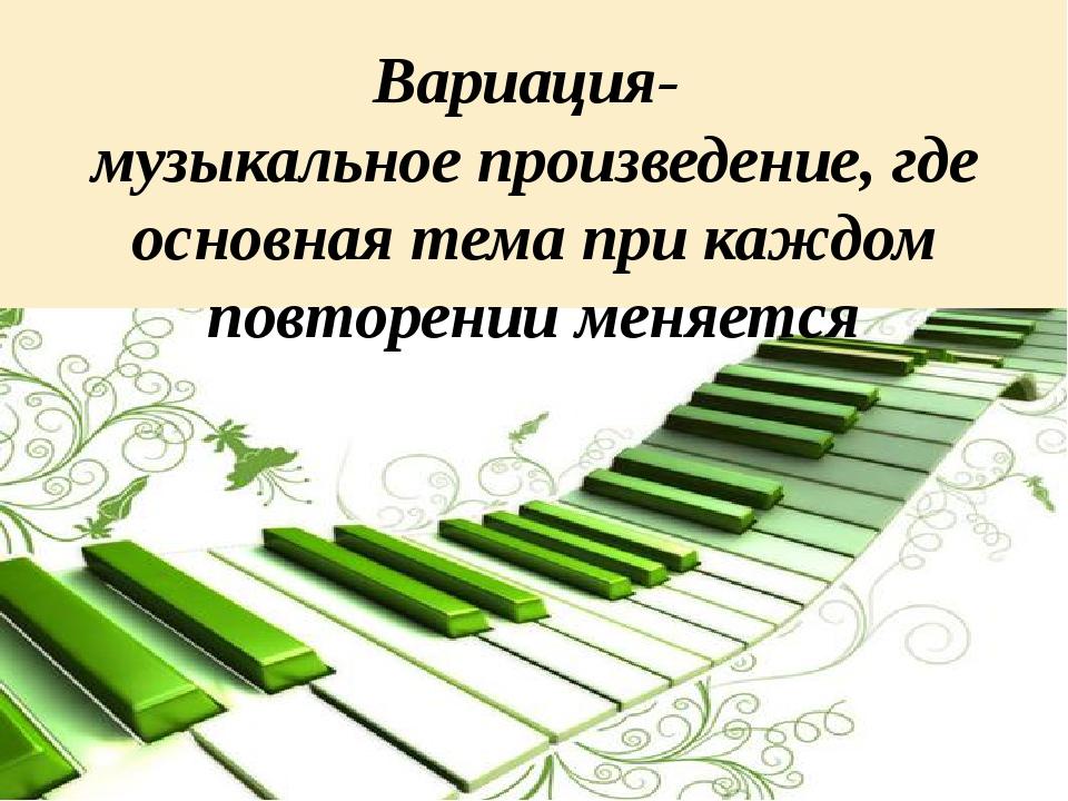 Вариация- музыкальное произведение, где основная тема при каждом повторении м...