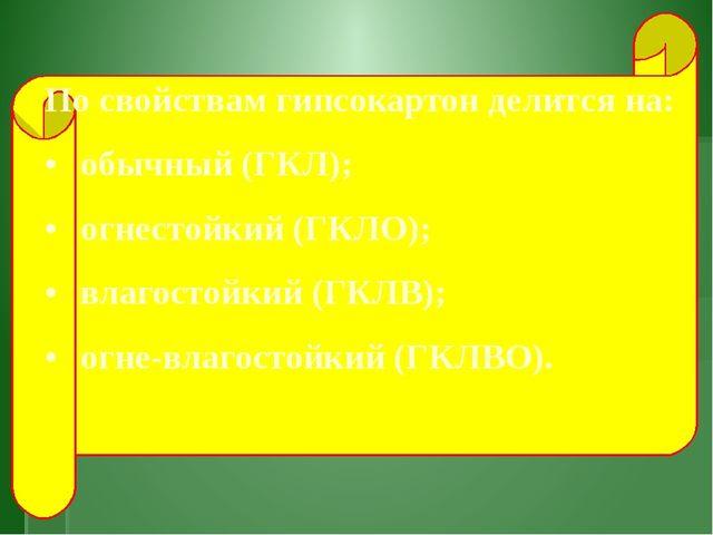 По свойствам гипсокартон делится на: •обычный (ГКЛ); •огнестойкий (ГКЛО);...