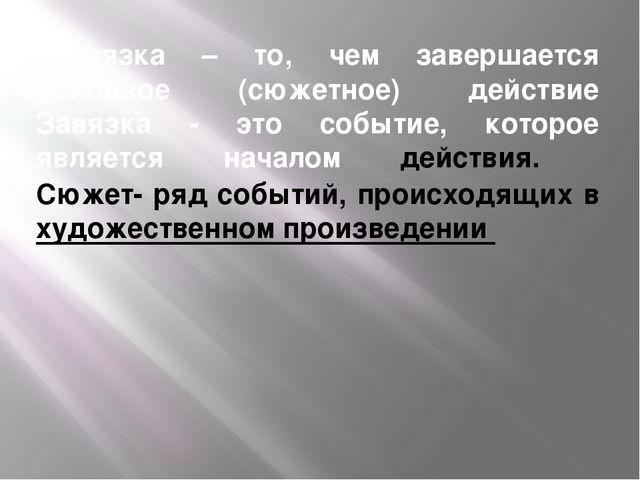 развязка – то, чем завершается основное (сюжетное) действие Завязка - это соб...