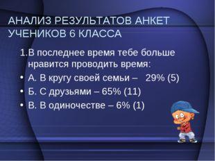 АНАЛИЗ РЕЗУЛЬТАТОВ АНКЕТ УЧЕНИКОВ 6 КЛАССА 1.В последнее время тебе больше нр