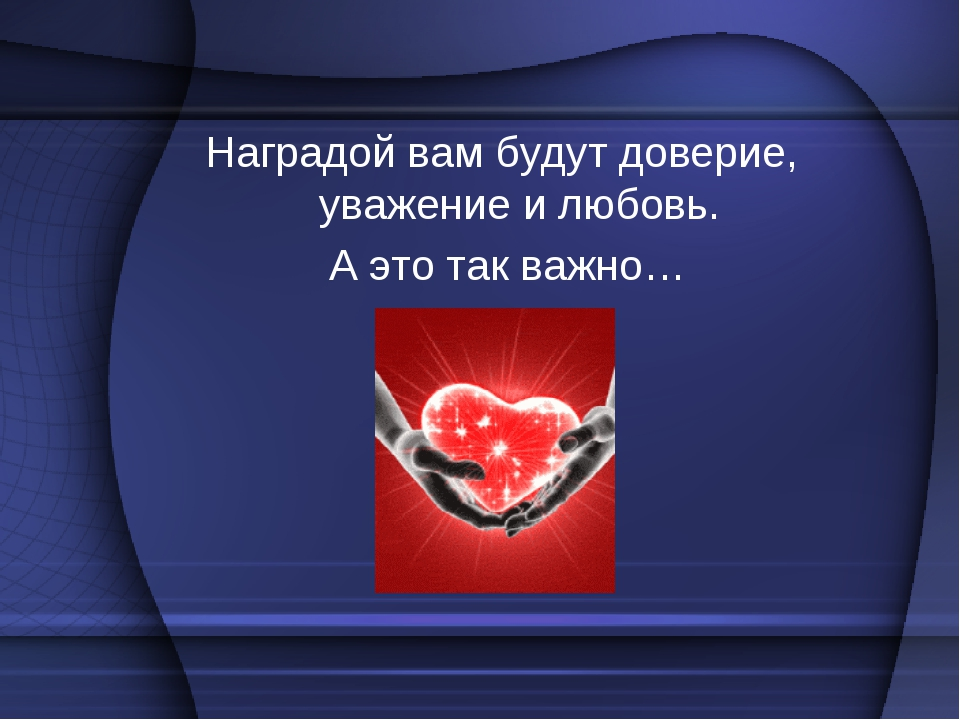 Наградой вам будут доверие, уважение и любовь. А это так важно…