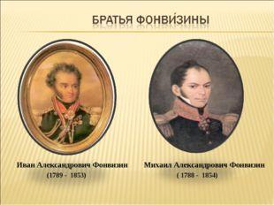 Михаил Александрович Фонвизин ( 1788 - 1854) Иван Александрович Фонвизин (178