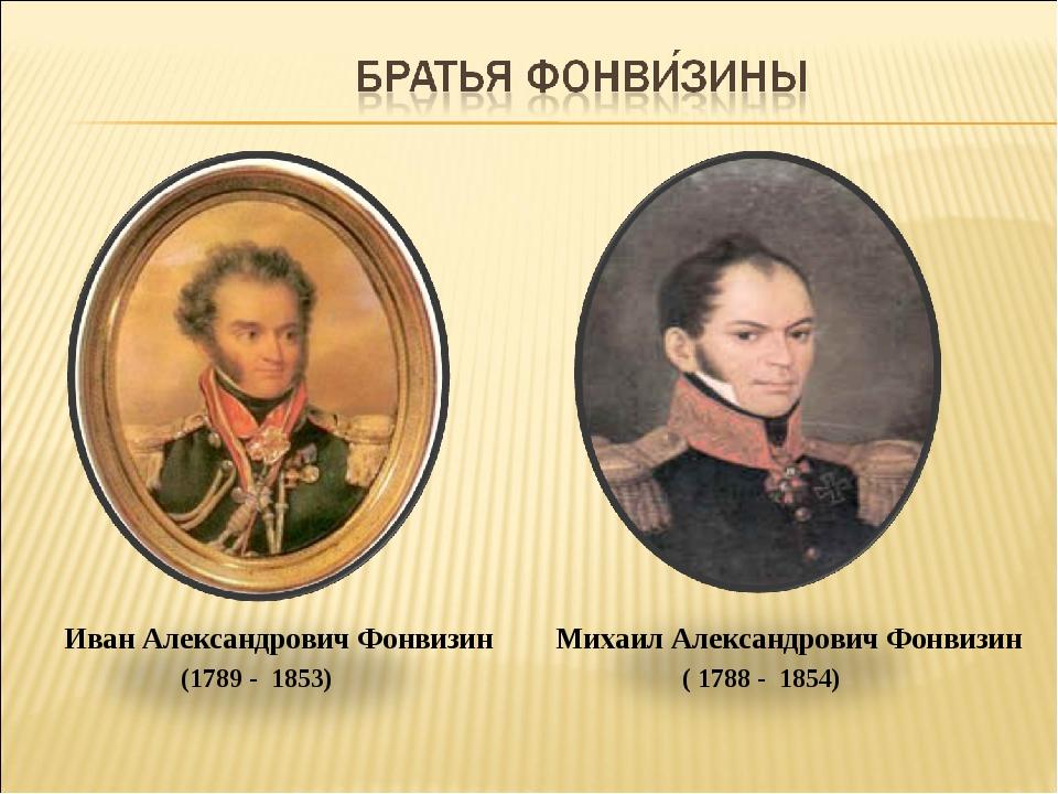 Михаил Александрович Фонвизин ( 1788 - 1854) Иван Александрович Фонвизин (178...