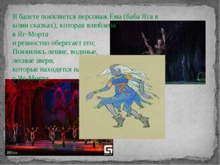 В балете появляется персонаж Ёма (баба Яга в коми сказках), которая влюблена