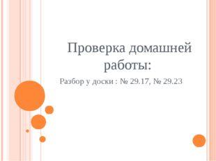 Проверка домашней работы: Разбор у доски : № 29.17, № 29.23