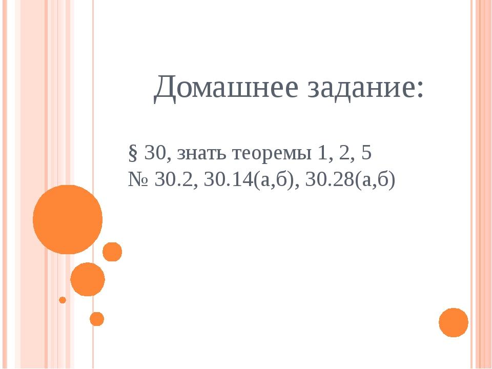 Домашнее задание: § 30, знать теоремы 1, 2, 5 № 30.2, 30.14(а,б), 30.28(а,б)