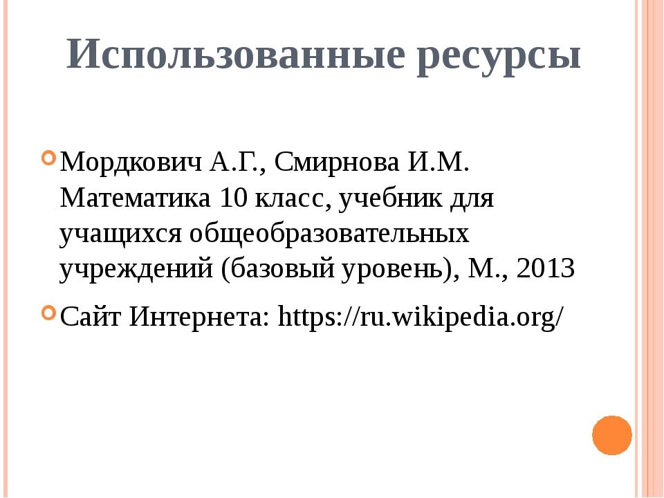 Использованные ресурсы Мордкович А.Г., Смирнова И.М. Математика 10 класс, уче...
