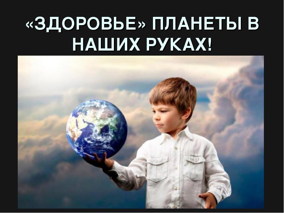 «ЗДОРОВЬЕ» ПЛАНЕТЫ В НАШИХ РУКАХ!