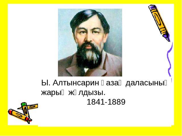 Ы. Алтынсарин қазақ даласының жарық жұлдызы. 1841-1889