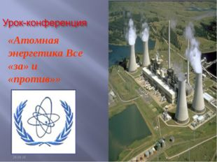 «Атомная энергетика Все «за» и «против»» * *