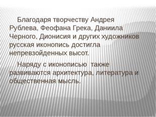 Благодаря творчеству Андрея Рублева, Феофана Грека, Даниила Черного, Диониси