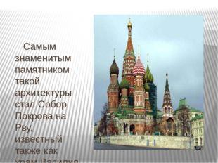 Самым знаменитым памятником такой архитектуры стал Собор Покрова на Рву, изв