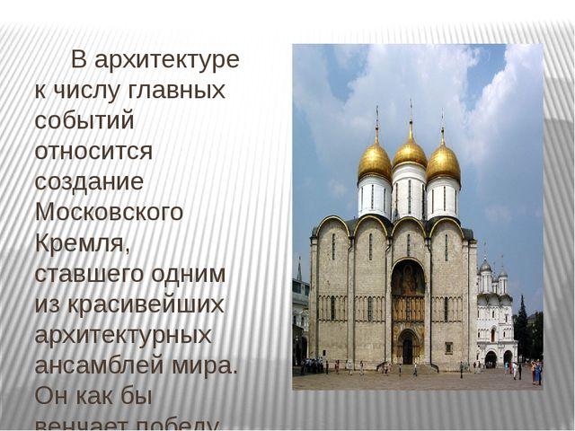 В архитектуре к числу главных событий относится создание Московского Кремля,...
