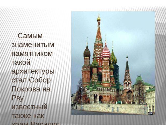 Самым знаменитым памятником такой архитектуры стал Собор Покрова на Рву, изв...