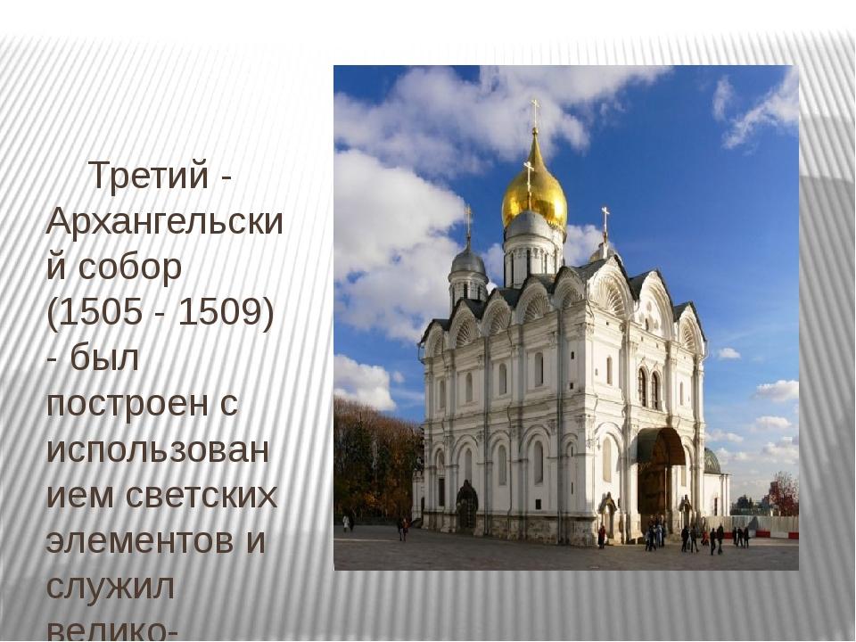 Третий - Архангельский собор (1505 - 1509) - был построен с использованием с...