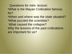 Questions for mini- lecture: What is the Mayan Civilization famous for? When