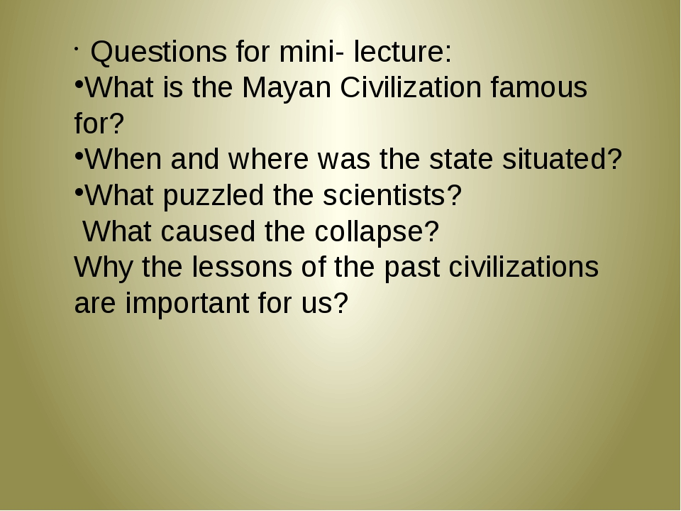 Questions for mini- lecture: What is the Mayan Civilization famous for? When...