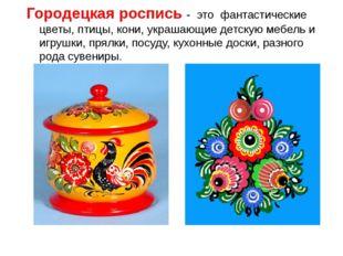 Городецкая роспись - это фантастические цветы, птицы, кони, украшающие детску