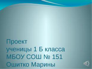 Проект ученицы 1 Б класса МБОУ СОШ № 151 Ошитко Марины