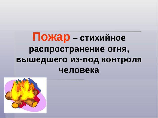 Пожар – стихийное распространение огня, вышедшего из-под контроля человека