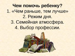 Чем помочь ребенку? 1. «Чем раньше, тем лучше» 2. Режим дня. 3. Семейная атмо