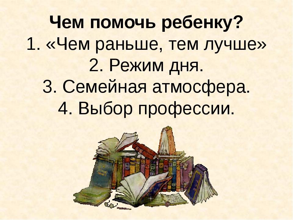 Чем помочь ребенку? 1. «Чем раньше, тем лучше» 2. Режим дня. 3. Семейная атмо...