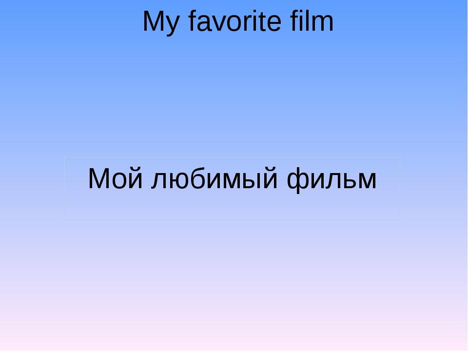 My favorite film Мой любимый фильм