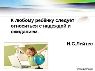 www.gymnasiumstar.ru К любому ребёнку следует относиться с надеждой и ожидани