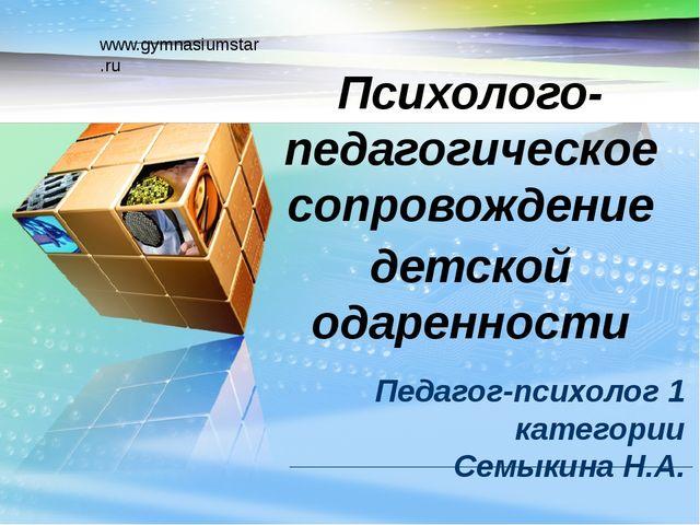 www.gymnasiumstar.ru Педагог-психолог 1 категории Семыкина Н.А. Психолого-пед...