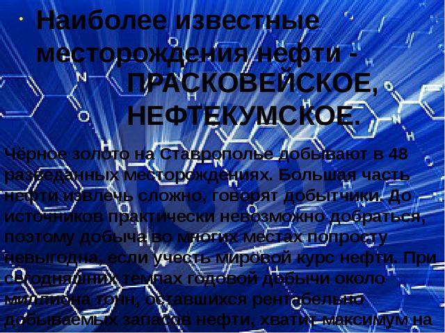 Наиболее известные месторождения нефти - ПРАСКОВЕЙСКОЕ, НЕФТЕКУМСКОЕ. Чёрное...