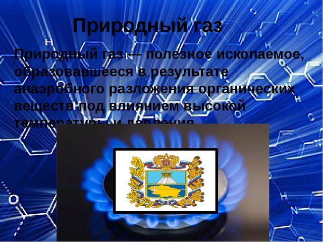 Природный газ Природный газ — полезное ископаемое, образовавшееся в результат...