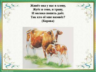 Живёт она у нас в хлеву, Жуёт и сено, и траву, И молоко попить даёт. Так кто