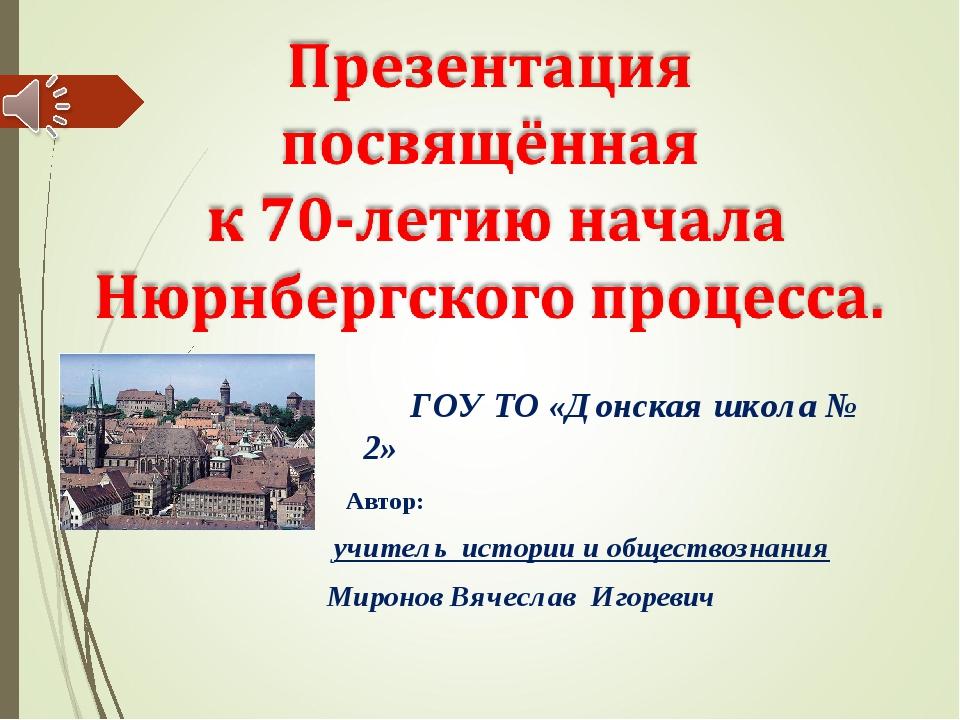 ГОУ ТО «Донская школа № 2» Автор: учитель истории и обществознания Миронов В...