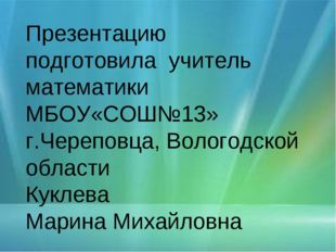 Презентацию подготовила учитель математики МБОУ«СОШ№13» г.Череповца, Вологодс