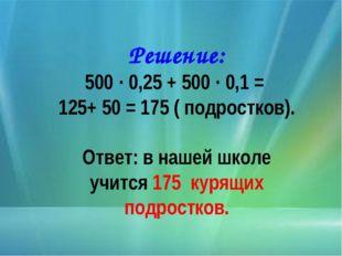 Решение: 500 · 0,25 + 500 · 0,1 = 125+ 50 = 175 ( подростков). Ответ: в наш