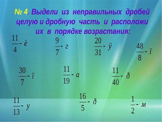 № 4. Выдели из неправильных дробей целую и дробную часть и расположи их в пор...