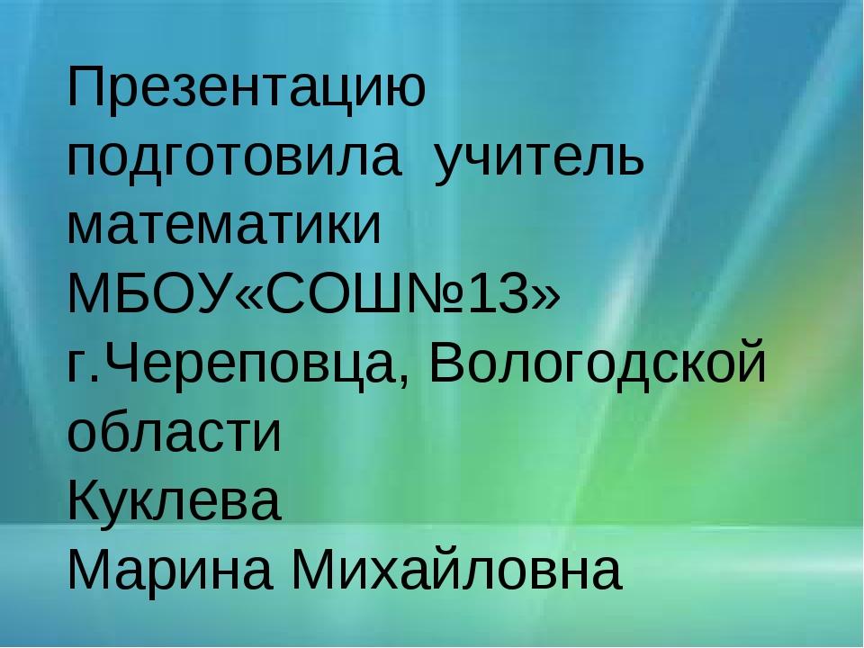 Презентацию подготовила учитель математики МБОУ«СОШ№13» г.Череповца, Вологодс...