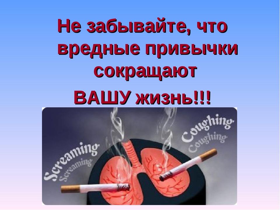 Не забывайте, что вредные привычки сокращают ВАШУ жизнь!!!