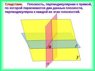 Следствие. Плоскость, перпендикулярная к прямой, по которой пересекаются две