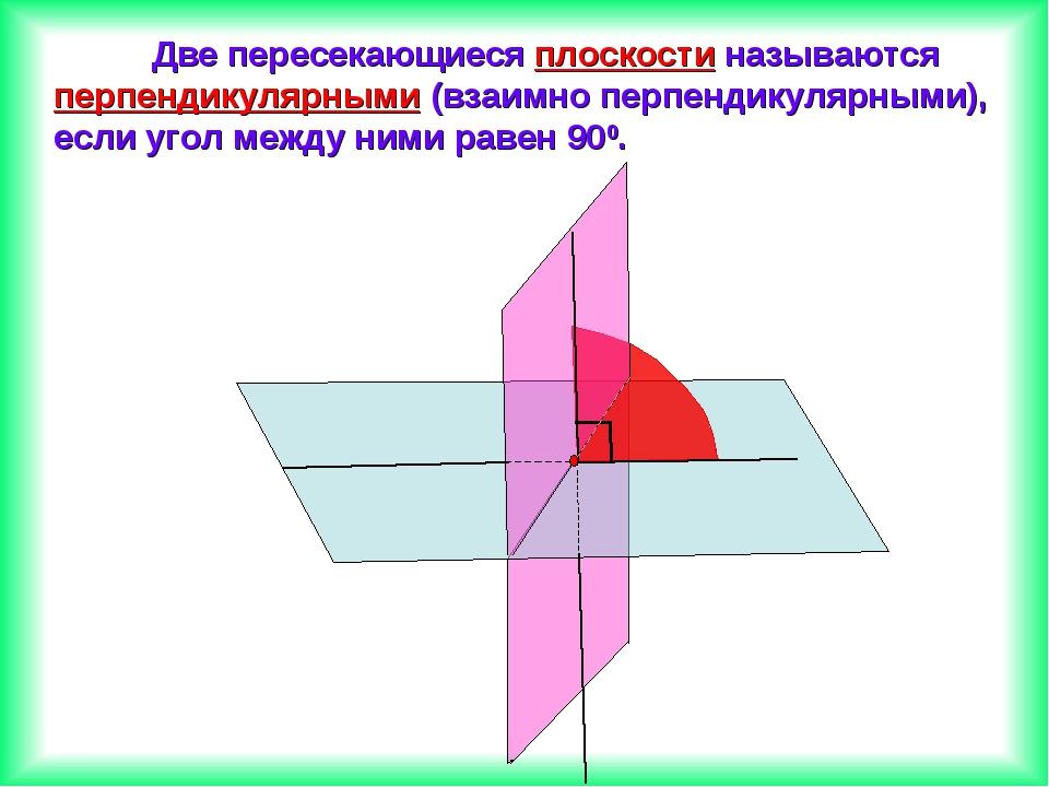 Две пересекающиеся плоскости называются перпендикулярными (взаимно перпендик...