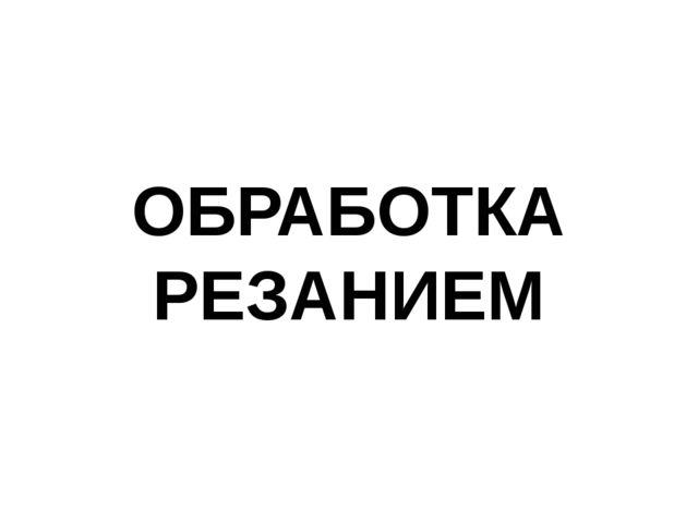 ОБРАБОТКА РЕЗАНИЕМ