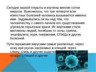 Сегодня наукой открыты и изучены многие сотни вирусов. Выяснилось, что три че